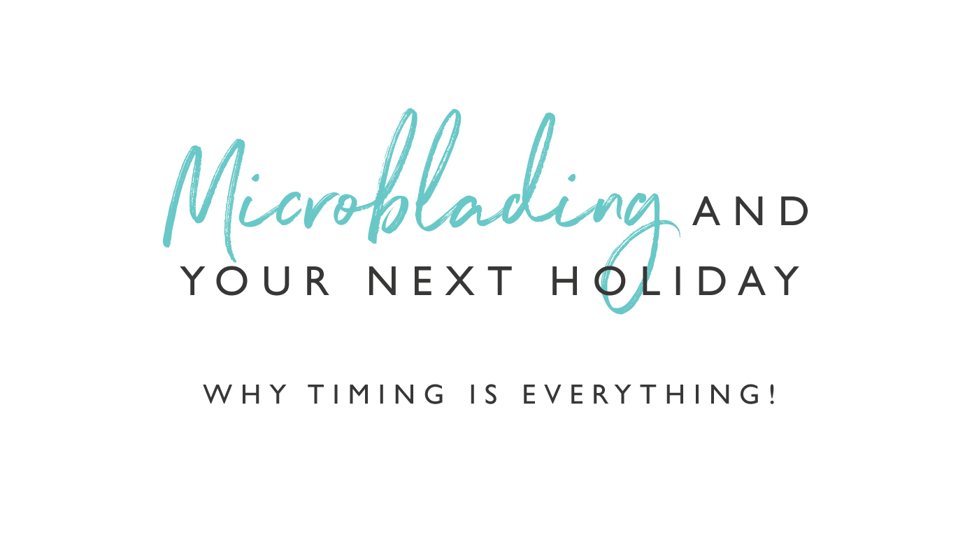Microblading and your next holiday